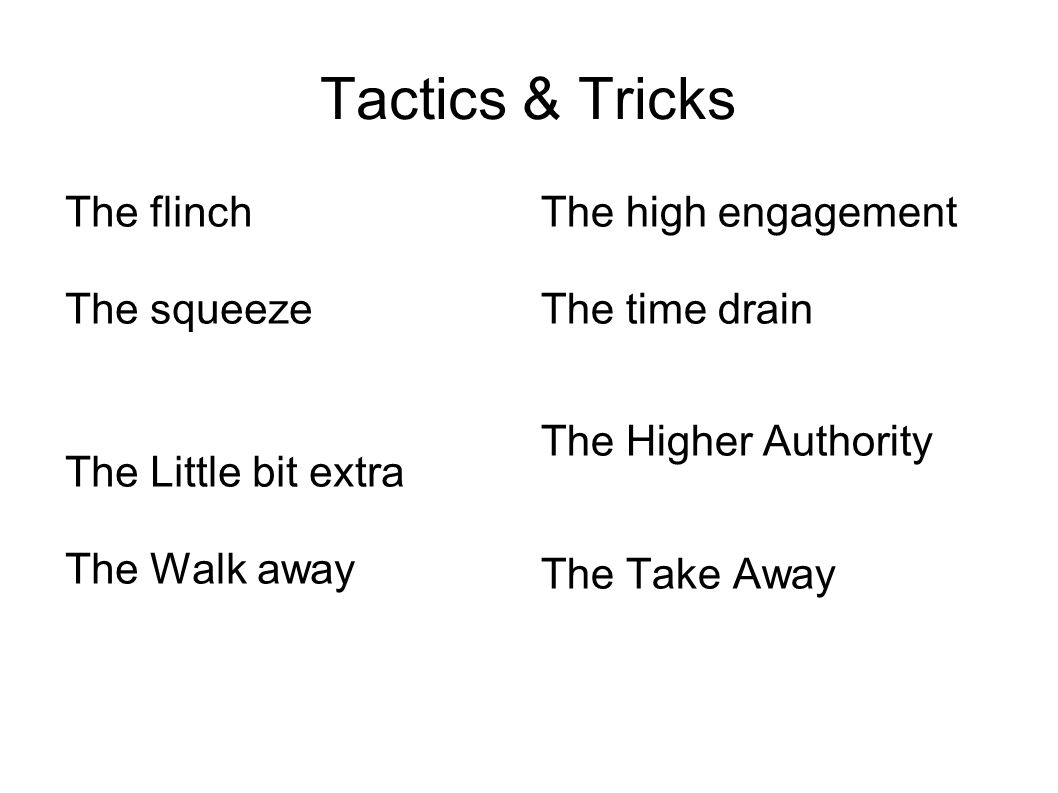 Tactics & Tricks The flinch The squeeze The Little bit extra The Walk away The high engagement The time drain The Higher Authority The Take Away