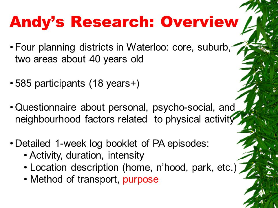 Andy's Research: Overview Four planning districts in Waterloo: core, suburb, two areas about 40 years old 585 participants (18 years+) Questionnaire about personal, psycho-social, and neighbourhood factors related to physical activity Detailed 1-week log booklet of PA episodes: Activity, duration, intensity Location description (home, n'hood, park, etc.) Method of transport, purpose