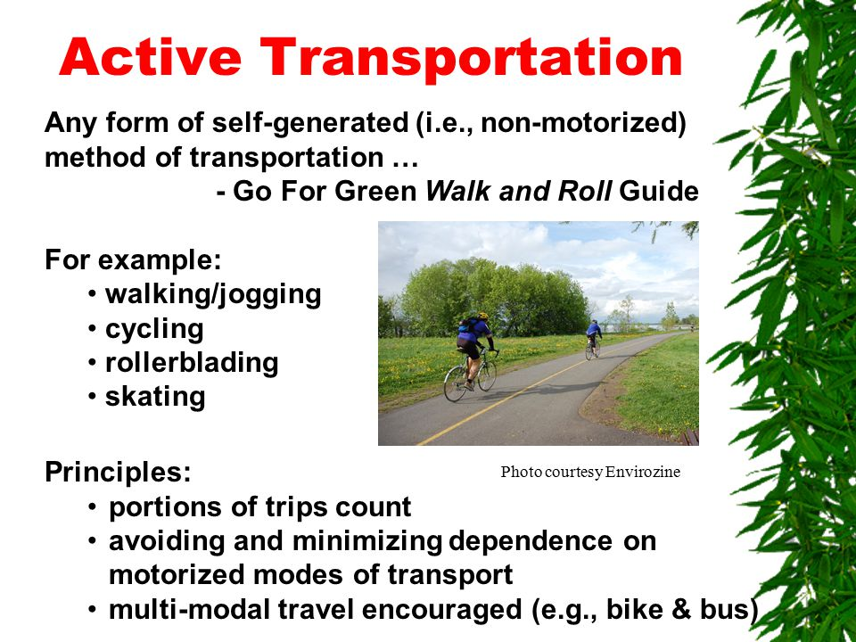 Active Transportation Any form of self-generated (i.e., non-motorized) method of transportation … - Go For Green Walk and Roll Guide For example: walking/jogging cycling rollerblading skating Principles: portions of trips count avoiding and minimizing dependence on motorized modes of transport multi-modal travel encouraged (e.g., bike & bus) Photo courtesy Envirozine
