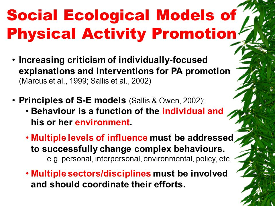Social Ecological Models of Physical Activity Promotion Increasing criticism of individually-focused explanations and interventions for PA promotion (Marcus et al., 1999; Sallis et al., 2002) Principles of S-E models (Sallis & Owen, 2002): Behaviour is a function of the individual and his or her environment.