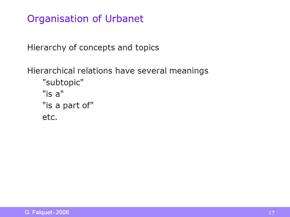 G. Falquet - 2006 17 Organisation of Urbanet Hierarchy of concepts and topics Hierarchical relations have several meanings