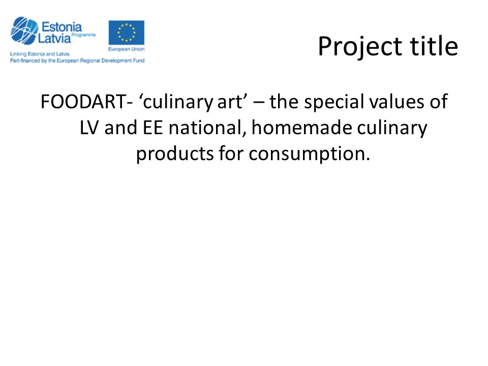 Project title FOODART- 'culinary art' – the special values of LV and EE national, homemade culinary products for consumption.