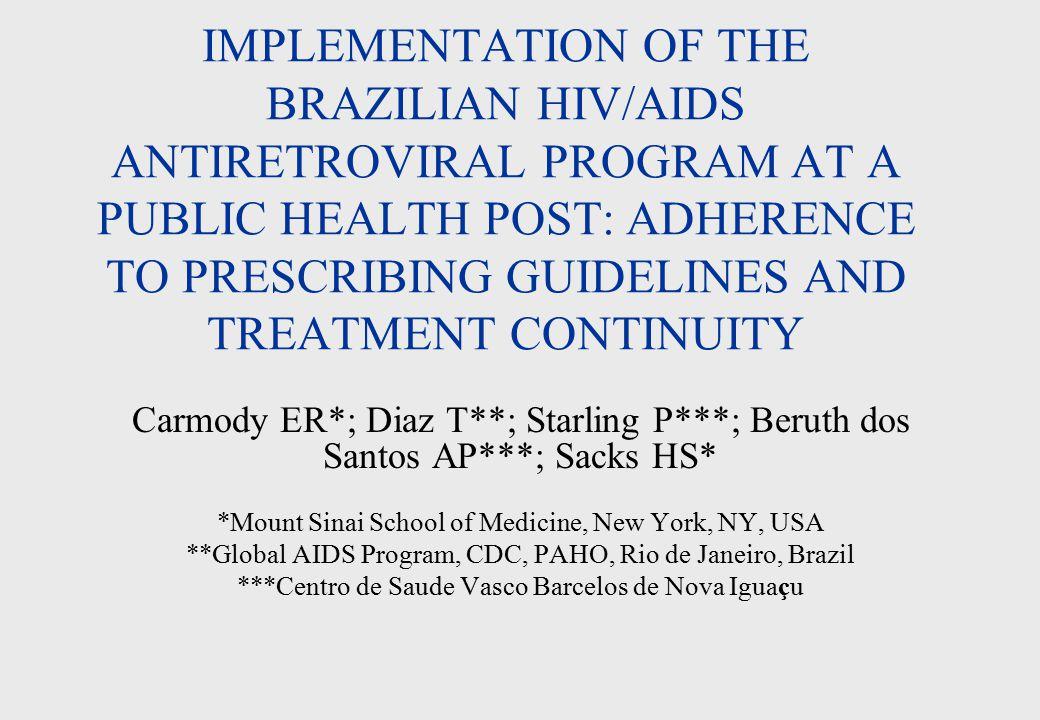 IMPLEMENTATION OF THE BRAZILIAN HIV/AIDS ANTIRETROVIRAL PROGRAM AT A PUBLIC HEALTH POST: ADHERENCE TO PRESCRIBING GUIDELINES AND TREATMENT CONTINUITY Carmody ER*; Diaz T**; Starling P***; Beruth dos Santos AP***; Sacks HS* *Mount Sinai School of Medicine, New York, NY, USA **Global AIDS Program, CDC, PAHO, Rio de Janeiro, Brazil ***Centro de Saude Vasco Barcelos de Nova Iguaçu