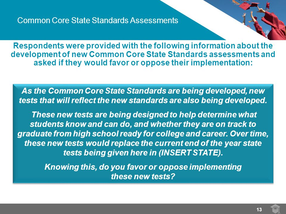 Common Core State Standards Assessments Respondents were provided with the following information about the development of new Common Core State Standards assessments and asked if they would favor or oppose their implementation: As the Common Core State Standards are being developed, new tests that will reflect the new standards are also being developed.