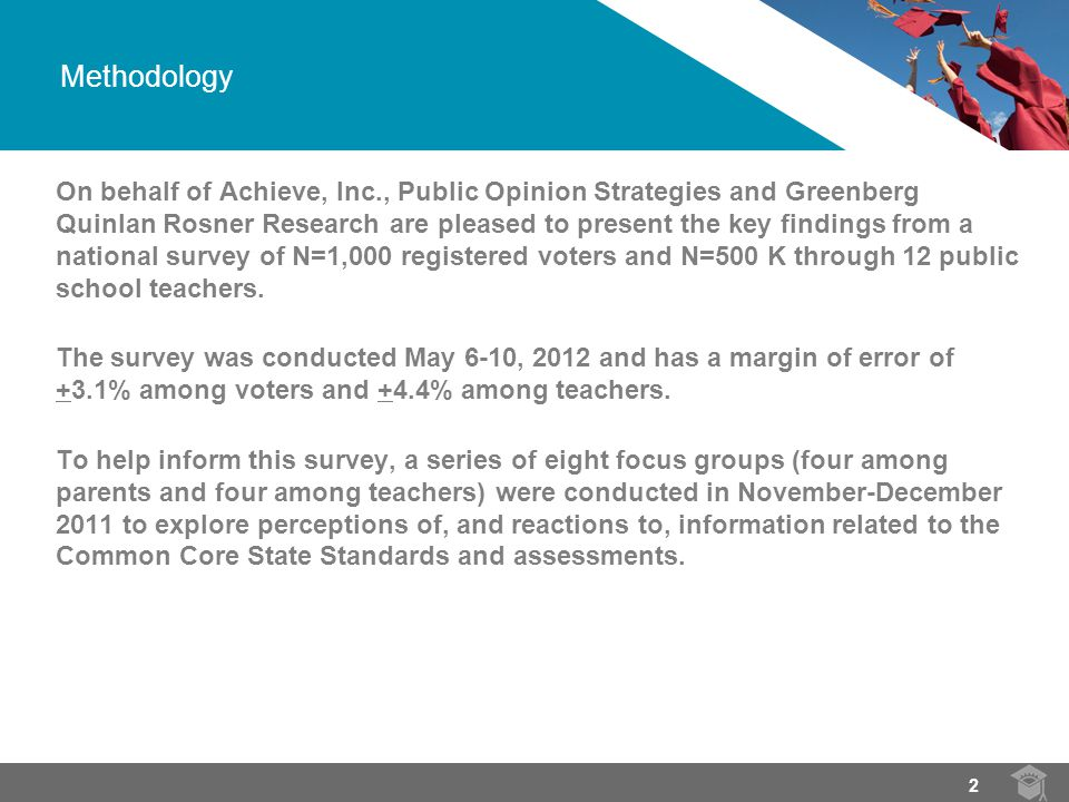 Methodology On behalf of Achieve, Inc., Public Opinion Strategies and Greenberg Quinlan Rosner Research are pleased to present the key findings from a national survey of N=1,000 registered voters and N=500 K through 12 public school teachers.