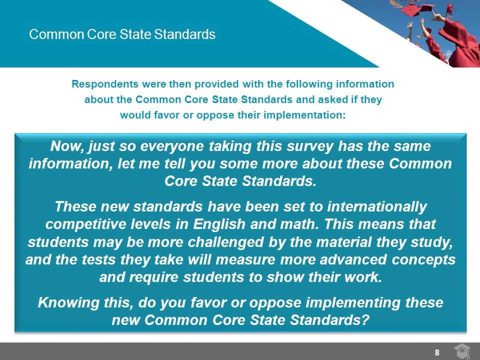 Respondents were then provided with the following information about the Common Core State Standards and asked if they would favor or oppose their implementation: Now, just so everyone taking this survey has the same information, let me tell you some more about these Common Core State Standards.