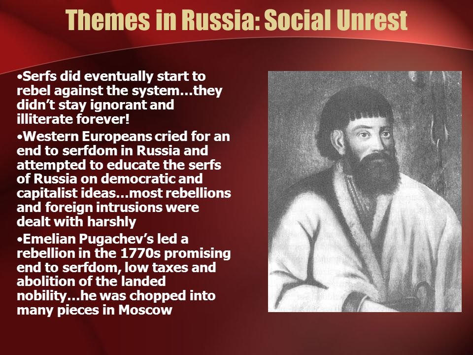 Themes in Russia: Social Unrest Serfs did eventually start to rebel against the system…they didn't stay ignorant and illiterate forever.