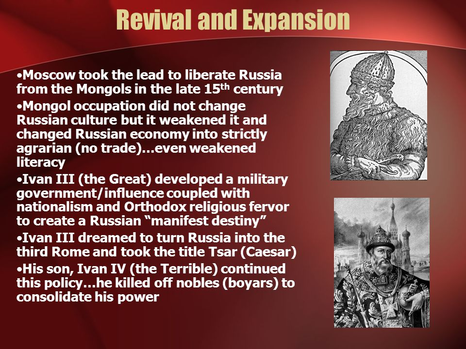 Revival and Expansion Moscow took the lead to liberate Russia from the Mongols in the late 15 th century Mongol occupation did not change Russian culture but it weakened it and changed Russian economy into strictly agrarian (no trade)…even weakened literacy Ivan III (the Great) developed a military government/influence coupled with nationalism and Orthodox religious fervor to create a Russian manifest destiny Ivan III dreamed to turn Russia into the third Rome and took the title Tsar (Caesar) His son, Ivan IV (the Terrible) continued this policy…he killed off nobles (boyars) to consolidate his power