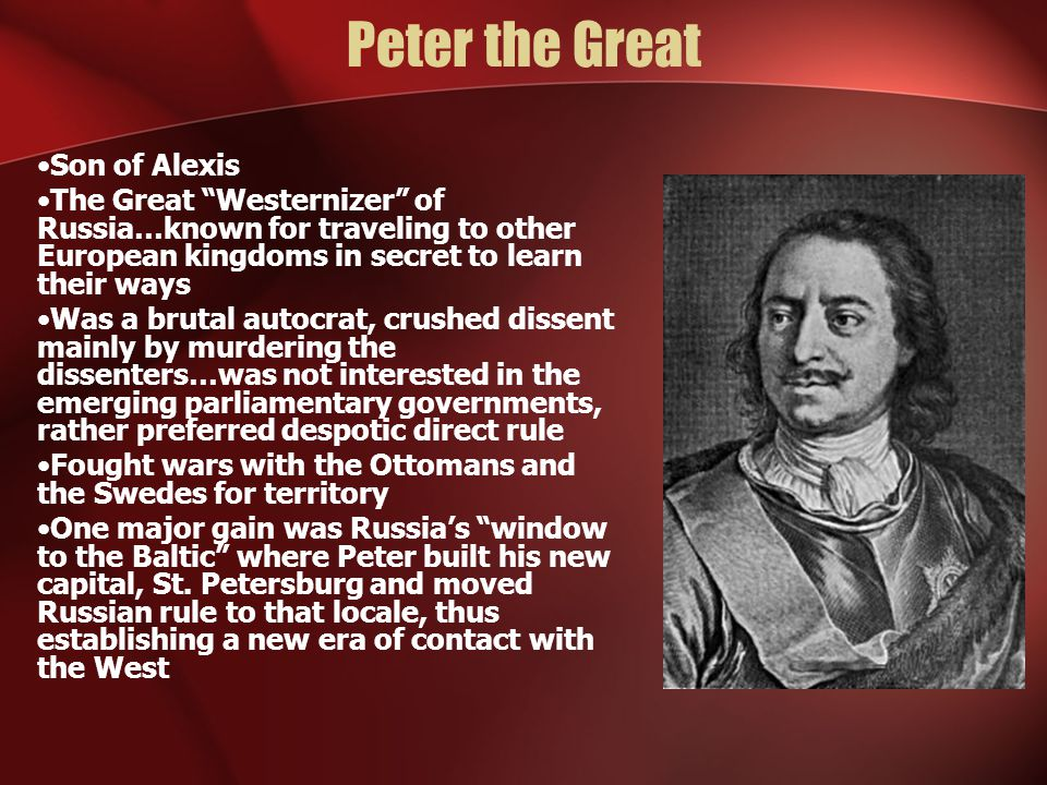 Peter the Great Son of Alexis The Great Westernizer of Russia…known for traveling to other European kingdoms in secret to learn their ways Was a brutal autocrat, crushed dissent mainly by murdering the dissenters…was not interested in the emerging parliamentary governments, rather preferred despotic direct rule Fought wars with the Ottomans and the Swedes for territory One major gain was Russia's window to the Baltic where Peter built his new capital, St.