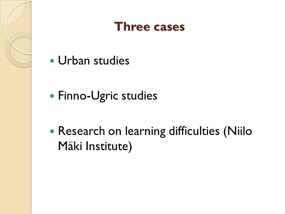 Three cases Urban studies Finno-Ugric studies Research on learning difficulties (Niilo Mäki Institute)
