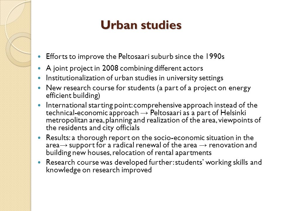 Urban studies Efforts to improve the Peltosaari suburb since the 1990s A joint project in 2008 combining different actors Institutionalization of urban studies in university settings New research course for students (a part of a project on energy efficient building) International starting point: comprehensive approach instead of the technical-economic approach → Peltosaari as a part of Helsinki metropolitan area, planning and realization of the area, viewpoints of the residents and city officials Results: a thorough report on the socio-economic situation in the area → support for a radical renewal of the area → renovation and building new houses, relocation of rental apartments Research course was developed further: students' working skills and knowledge on research improved