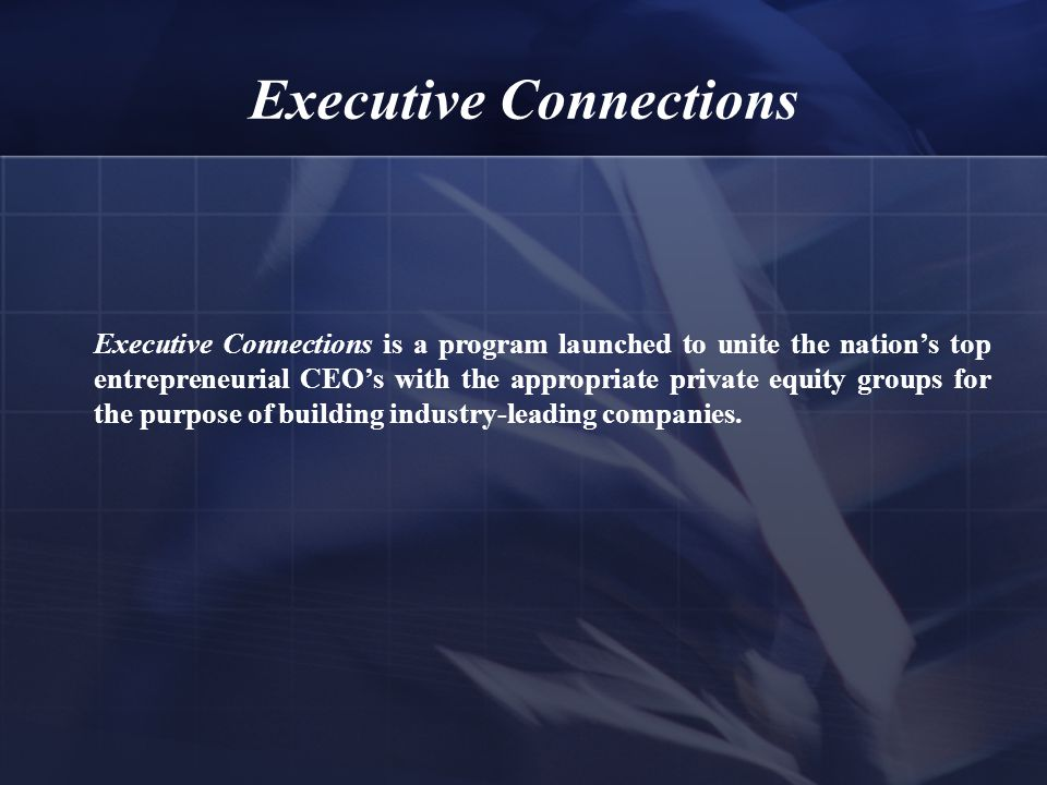 Executive Connections Executive Connections is a program launched to unite the nation's top entrepreneurial CEO's with the appropriate private equity groups for the purpose of building industry-leading companies.