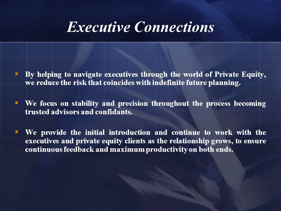 Executive Connections  By helping to navigate executives through the world of Private Equity, we reduce the risk that coincides with indefinite future planning.
