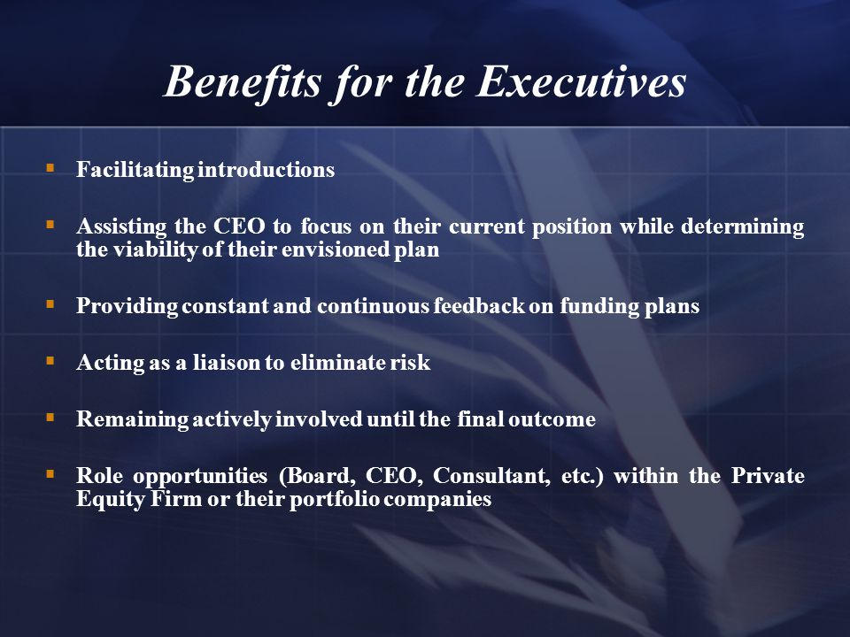 Benefits for the Executives  Facilitating introductions  Assisting the CEO to focus on their current position while determining the viability of their envisioned plan  Providing constant and continuous feedback on funding plans  Acting as a liaison to eliminate risk  Remaining actively involved until the final outcome  Role opportunities (Board, CEO, Consultant, etc.) within the Private Equity Firm or their portfolio companies