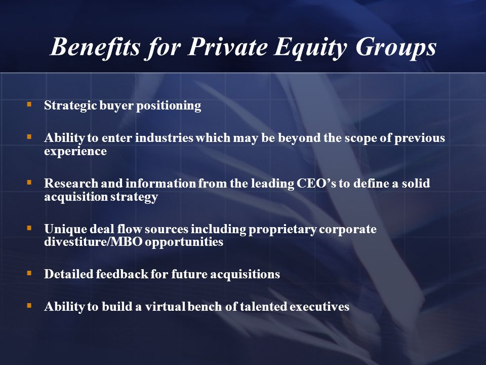 Benefits for Private Equity Groups  Strategic buyer positioning  Ability to enter industries which may be beyond the scope of previous experience  Research and information from the leading CEO's to define a solid acquisition strategy  Unique deal flow sources including proprietary corporate divestiture/MBO opportunities  Detailed feedback for future acquisitions  Ability to build a virtual bench of talented executives
