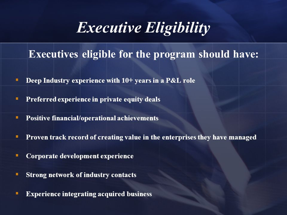 Executive Eligibility Executives eligible for the program should have:  Deep Industry experience with 10+ years in a P&L role  Preferred experience in private equity deals  Positive financial/operational achievements  Proven track record of creating value in the enterprises they have managed  Corporate development experience  Strong network of industry contacts  Experience integrating acquired business