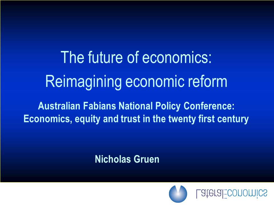 1 The future of economics: Reimagining economic reform Australian Fabians National Policy Conference: Economics, equity and trust in the twenty first century Nicholas Gruen