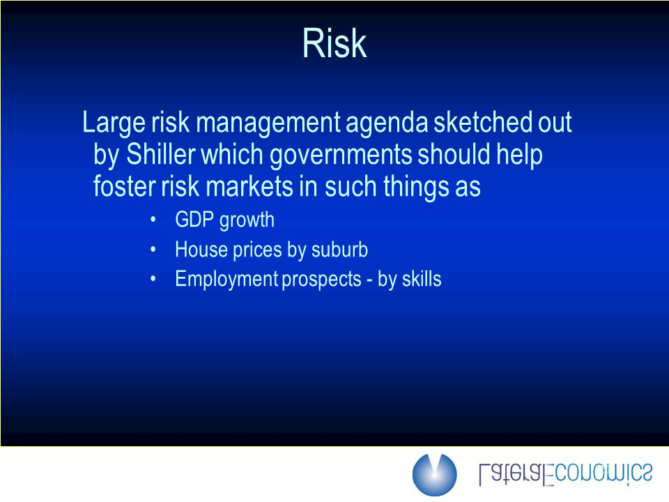 11 Risk Large risk management agenda sketched out by Shiller which governments should help foster risk markets in such things as GDP growth House prices by suburb Employment prospects - by skills