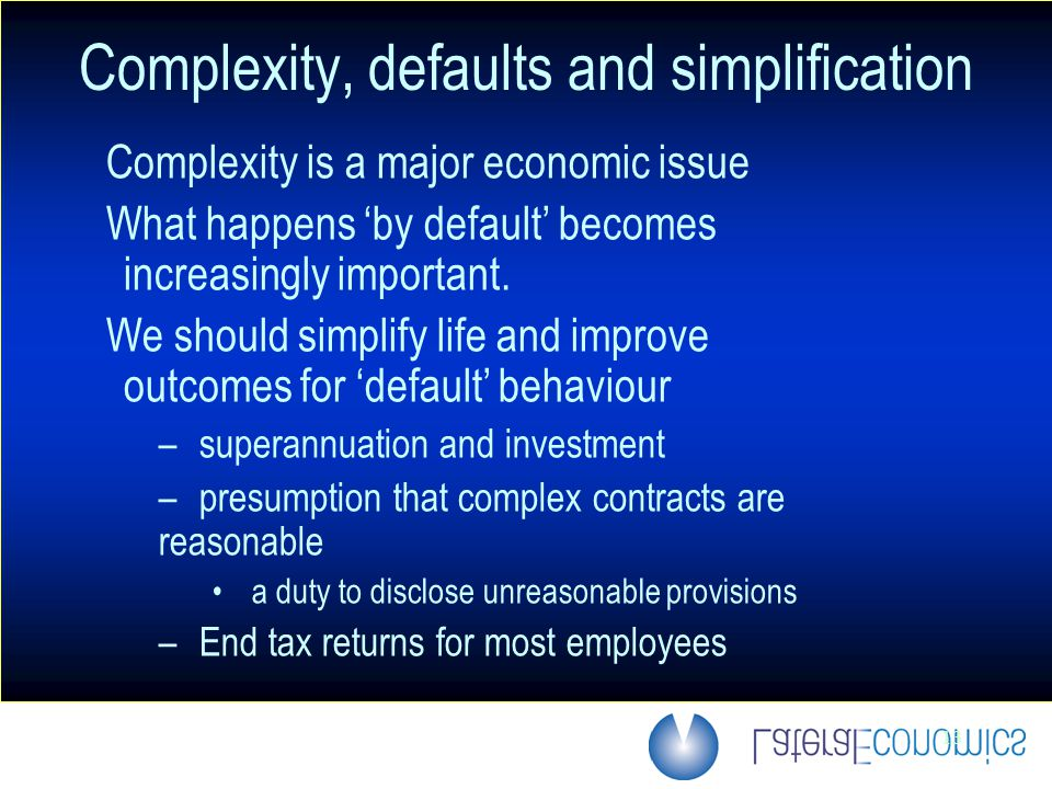 13 Complexity, defaults and simplification Complexity is a major economic issue What happens 'by default' becomes increasingly important.