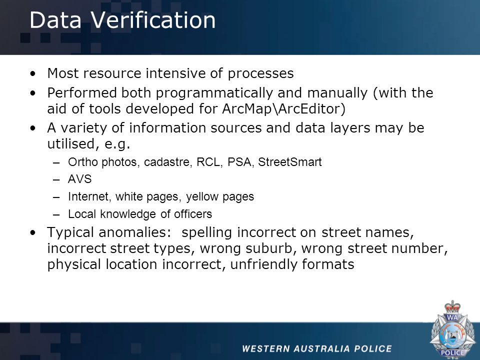 Data Verification Most resource intensive of processes Performed both programmatically and manually (with the aid of tools developed for ArcMap\ArcEditor) A variety of information sources and data layers may be utilised, e.g.