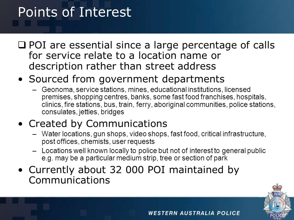 Points of Interest  POI are essential since a large percentage of calls for service relate to a location name or description rather than street address Sourced from government departments –Geonoma, service stations, mines, educational institutions, licensed premises, shopping centres, banks, some fast food franchises, hospitals, clinics, fire stations, bus, train, ferry, aboriginal communities, police stations, consulates, jetties, bridges Created by Communications –Water locations, gun shops, video shops, fast food, critical infrastructure, post offices, chemists, user requests –Locations well known locally to police but not of interest to general public e.g.