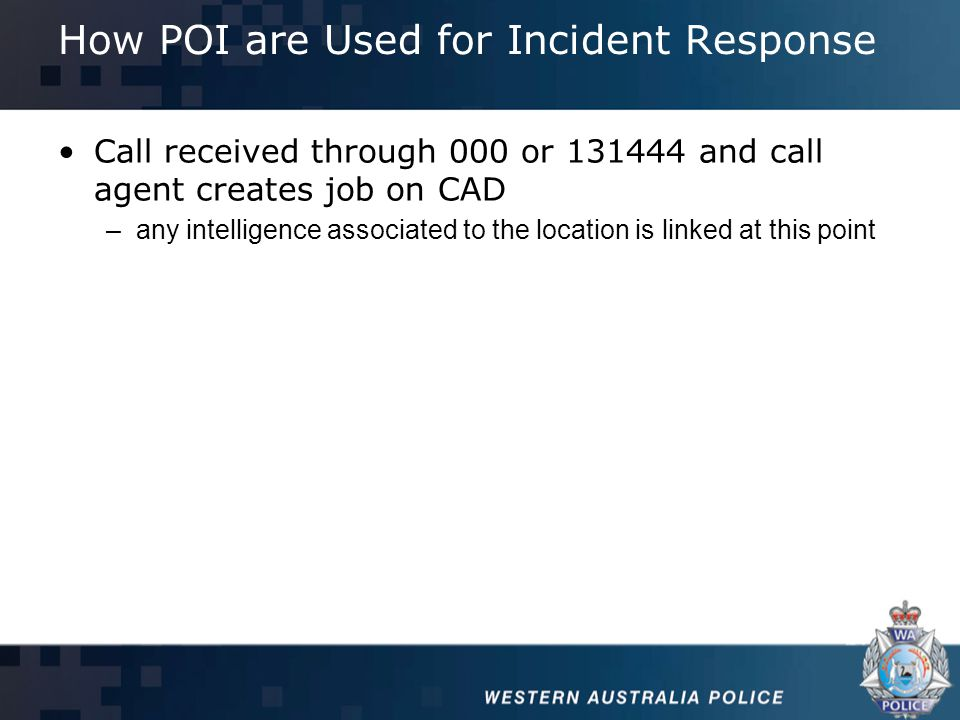 How POI are Used for Incident Response Call received through 000 or 131444 and call agent creates job on CAD –any intelligence associated to the location is linked at this point