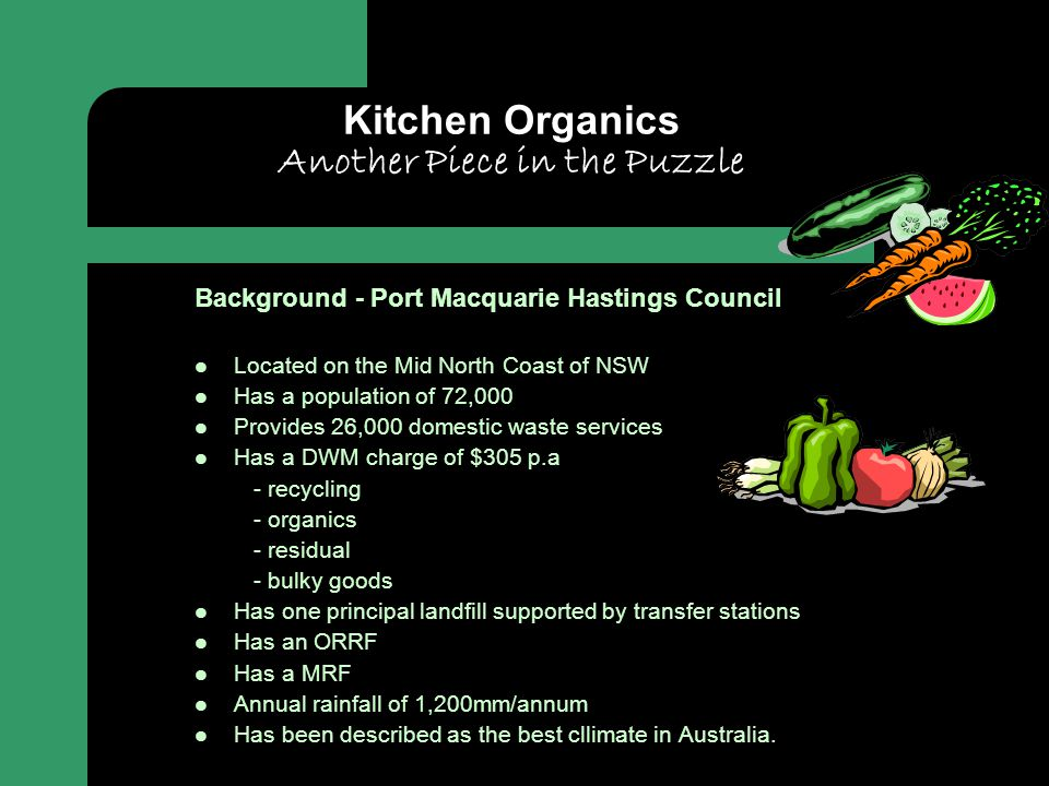 Kitchen Organics Another Piece in the Puzzle Background - Port Macquarie Hastings Council Located on the Mid North Coast of NSW Has a population of 72,000 Provides 26,000 domestic waste services Has a DWM charge of $305 p.a - recycling - organics - residual - bulky goods Has one principal landfill supported by transfer stations Has an ORRF Has a MRF Annual rainfall of 1,200mm/annum Has been described as the best cllimate in Australia.