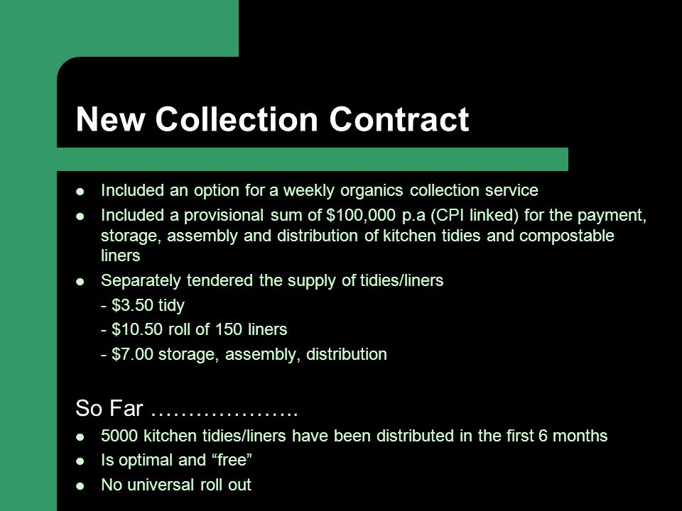 New Collection Contract Included an option for a weekly organics collection service Included a provisional sum of $100,000 p.a (CPI linked) for the payment, storage, assembly and distribution of kitchen tidies and compostable liners Separately tendered the supply of tidies/liners - $3.50 tidy - $10.50 roll of 150 liners - $7.00 storage, assembly, distribution So Far ………………..