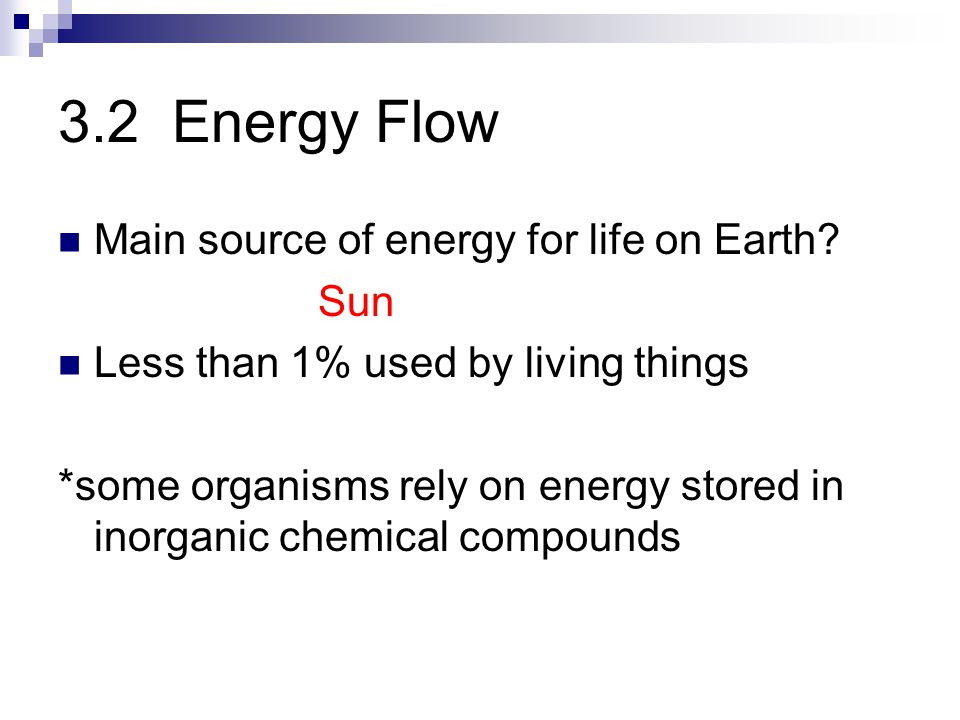 3.2 Energy Flow Main source of energy for life on Earth? Sun Less than 1% used by living things *some organisms rely on energy stored in inorganic che