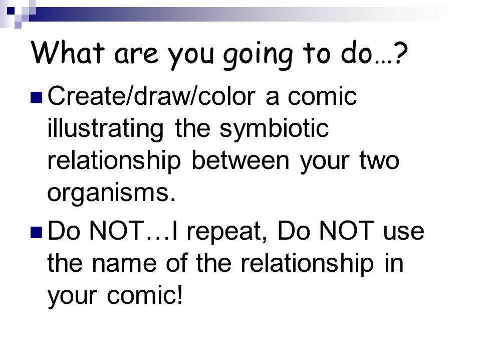 What are you going to do…? Create/draw/color a comic illustrating the symbiotic relationship between your two organisms. Do NOT…I repeat, Do NOT use t