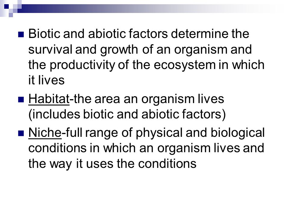 Biotic and abiotic factors determine the survival and growth of an organism and the productivity of the ecosystem in which it lives Habitat-the area an organism lives (includes biotic and abiotic factors) Niche-full range of physical and biological conditions in which an organism lives and the way it uses the conditions