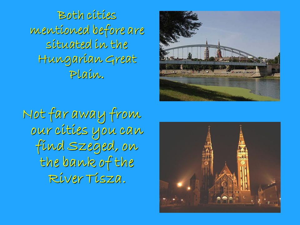 Both cities mentioned before are situated in the Hungarian Great Plain.
