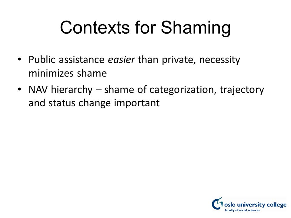 Contexts for Shaming Public assistance easier than private, necessity minimizes shame NAV hierarchy – shame of categorization, trajectory and status change important