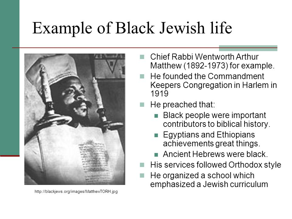Black Jews, Hebrews and Israelites There are many Black JewsBlack Jews There are several factors that account for the emergence of Black Jewry A strong religious background where someone became Jewish Possible ancestral traditions (ten lost tribes) Close affinity to Hebrews of the Old Testament Other sects:sects The Church of God Church of God Nation of Yahweh Kingdom of God Rastafarians Nubian Islamic Hebrews Israel School of Universal Practical Knowledge (aka Twelve Tribes)