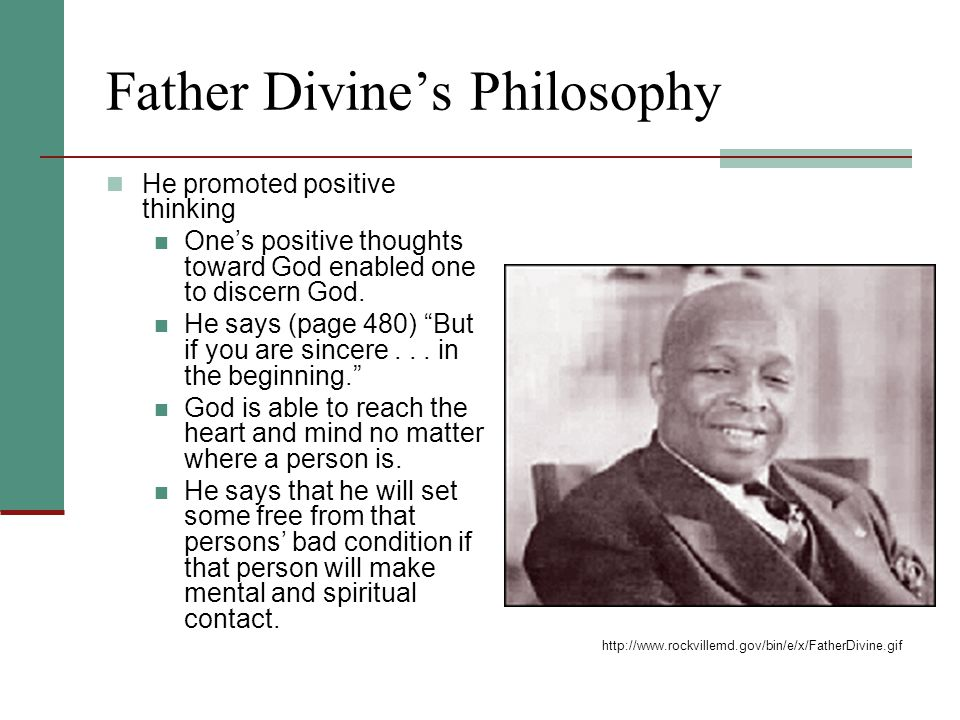Father Divine's Philosophy He promoted positive thinking One's positive thoughts toward God enabled one to discern God.