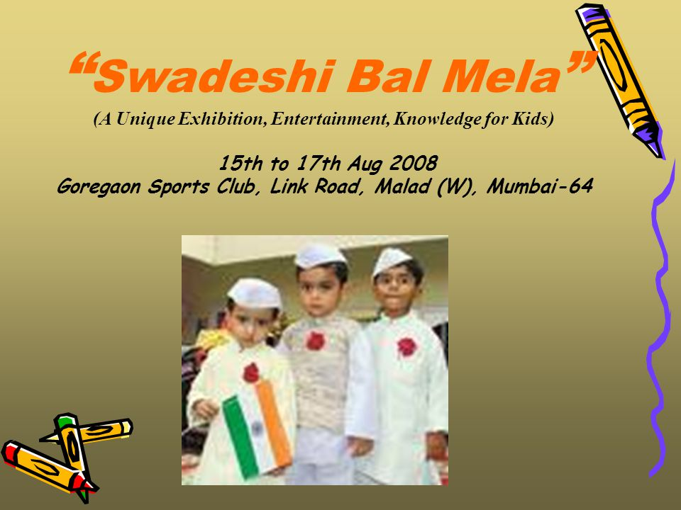 Swadeshi Bal Mela (A Unique Exhibition, Entertainment, Knowledge for Kids) 15th to 17th Aug 2008 Goregaon Sports Club, Link Road, Malad (W), Mumbai-64