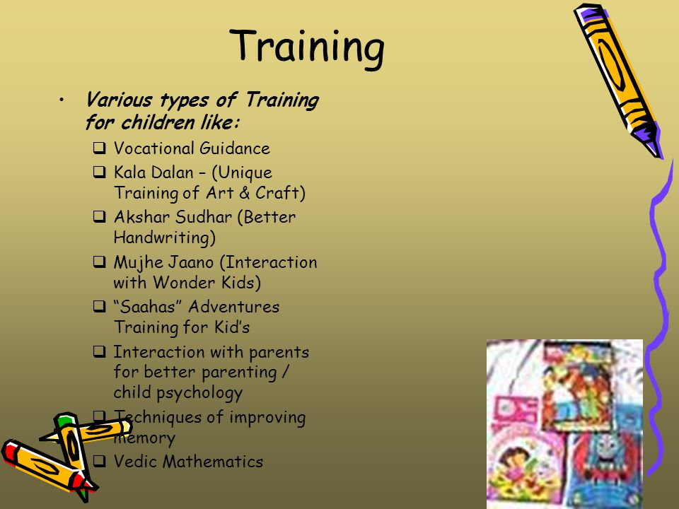 Training Various types of Training for children like:  Vocational Guidance  Kala Dalan – (Unique Training of Art & Craft)  Akshar Sudhar (Better Handwriting)  Mujhe Jaano (Interaction with Wonder Kids)  Saahas Adventures Training for Kid's  Interaction with parents for better parenting / child psychology  Techniques of improving memory  Vedic Mathematics