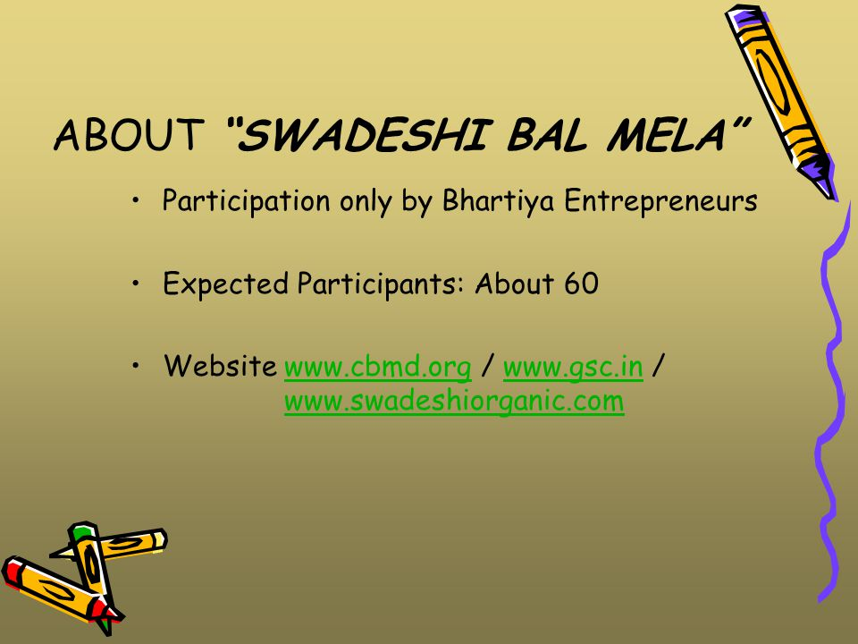 ABOUT SWADESHI BAL MELA Participation only by Bhartiya Entrepreneurs Expected Participants: About 60 Website www.cbmd.org / www.gsc.in / www.swadeshiorganic.comwww.cbmd.orgwww.gsc.inwww.swadeshiorganic.com