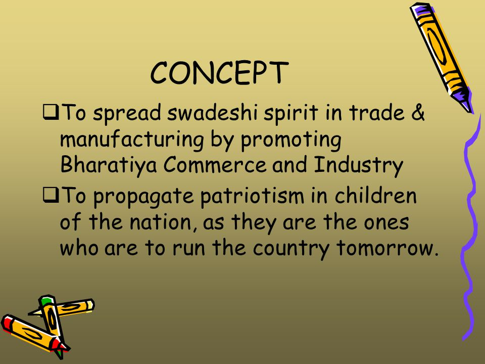 CONCEPT  To spread swadeshi spirit in trade & manufacturing by promoting Bharatiya Commerce and Industry  To propagate patriotism in children of the nation, as they are the ones who are to run the country tomorrow.