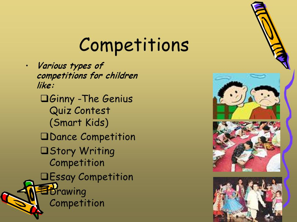 Competitions Various types of competitions for children like:  Ginny -The Genius Quiz Contest (Smart Kids)  Dance Competition  Story Writing Competition  Essay Competition  Drawing Competition