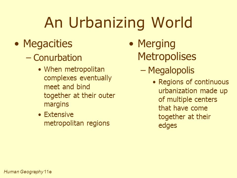 Human Geography 11e An Urbanizing World Megacities –Conurbation When metropolitan complexes eventually meet and bind together at their outer margins E