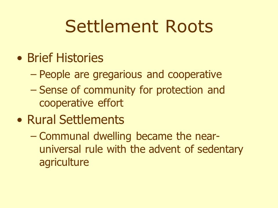 Settlement Roots Brief Histories –People are gregarious and cooperative –Sense of community for protection and cooperative effort Rural Settlements –Communal dwelling became the near- universal rule with the advent of sedentary agriculture