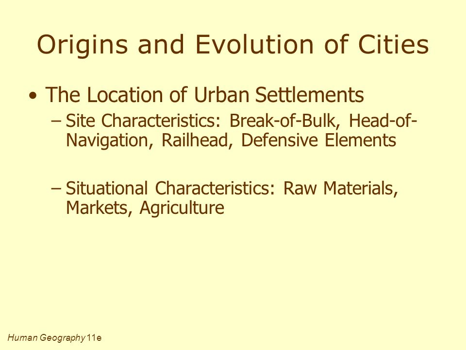 Human Geography 11e Origins and Evolution of Cities The Location of Urban Settlements –Site Characteristics: Break-of-Bulk, Head-of- Navigation, Railh