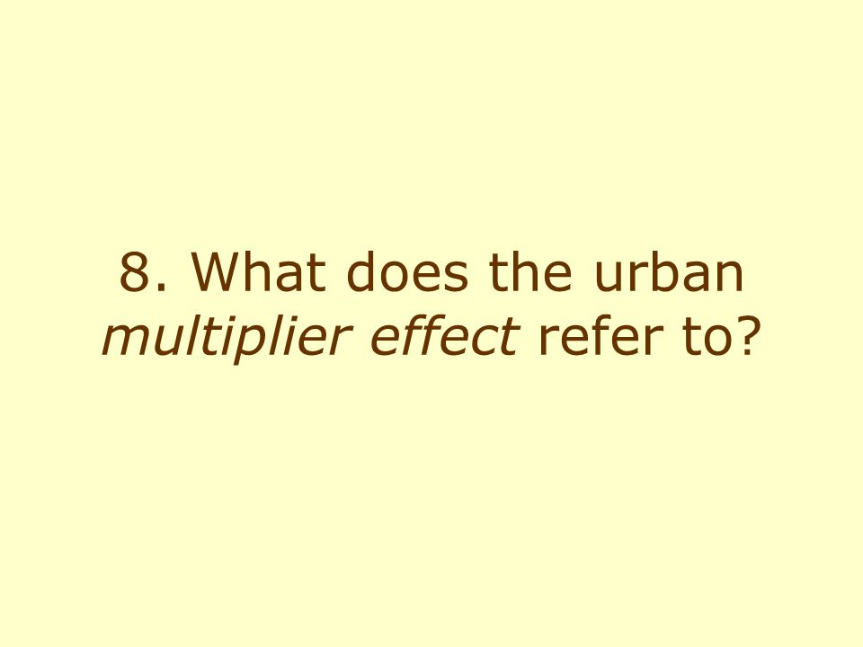 8. What does the urban multiplier effect refer to?