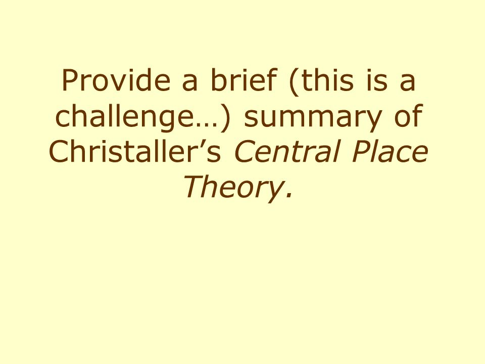 Provide a brief (this is a challenge…) summary of Christaller's Central Place Theory.