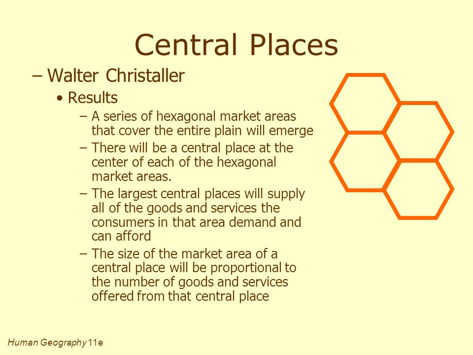 Human Geography 11e Central Places –Walter Christaller Results –A series of hexagonal market areas that cover the entire plain will emerge –There will be a central place at the center of each of the hexagonal market areas.
