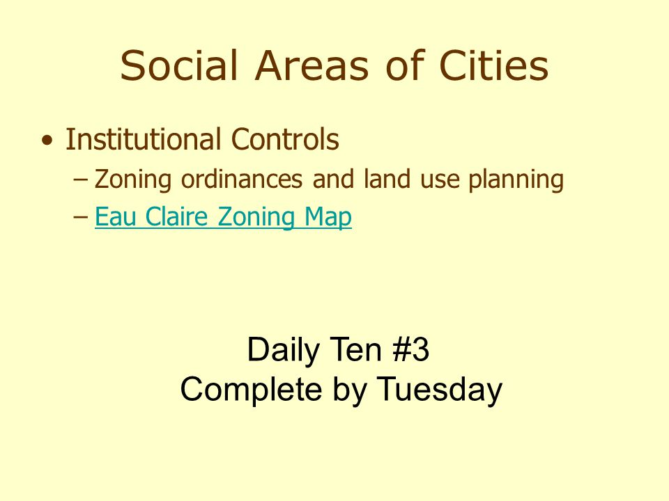Social Areas of Cities Institutional Controls –Zoning ordinances and land use planning –Eau Claire Zoning MapEau Claire Zoning Map Daily Ten #3 Comple