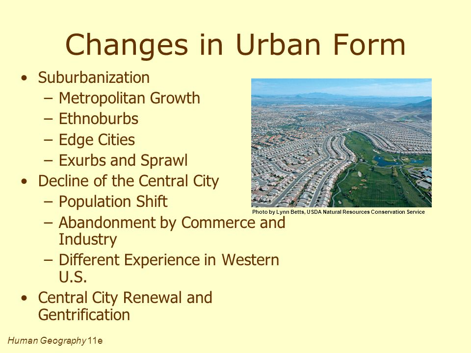 Human Geography 11e Changes in Urban Form Suburbanization –Metropolitan Growth –Ethnoburbs –Edge Cities –Exurbs and Sprawl Decline of the Central City –Population Shift –Abandonment by Commerce and Industry –Different Experience in Western U.S.