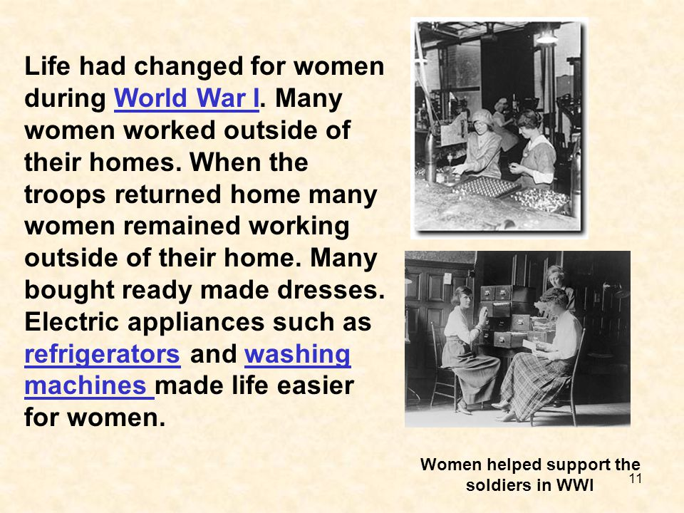 11 Life had changed for women during World War I. Many women worked outside of their homes. When the troops returned home many women remained working