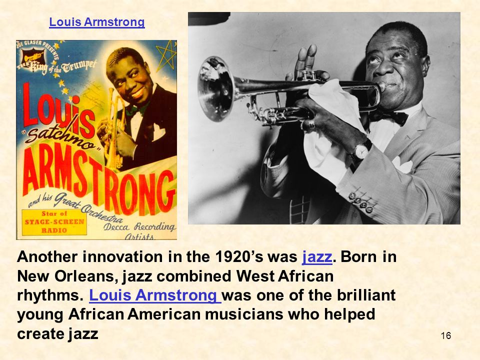 16 Another innovation in the 1920's was jazz. Born in New Orleans, jazz combined West African rhythms. Louis Armstrong was one of the brilliant young